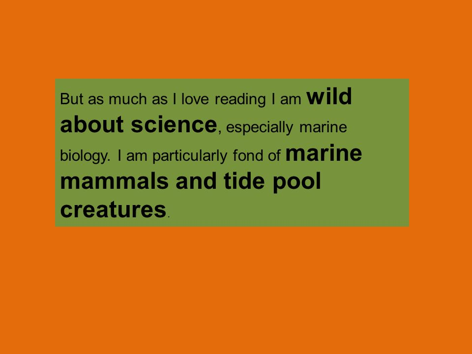 But as much as I love reading I am wild about science, especially marine biology.