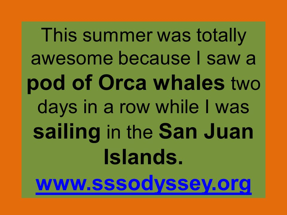 This summer was totally awesome because I saw a pod of Orca whales two days in a row while I was sailing in the San Juan Islands.