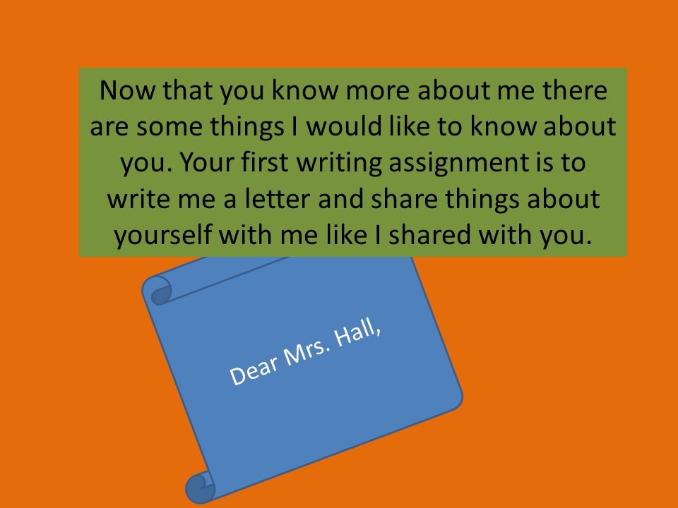 Now that you know more about me there are some things I would like to know about you. Your first writing assignment is to write me a letter and share things about yourself with me like I shared with you.