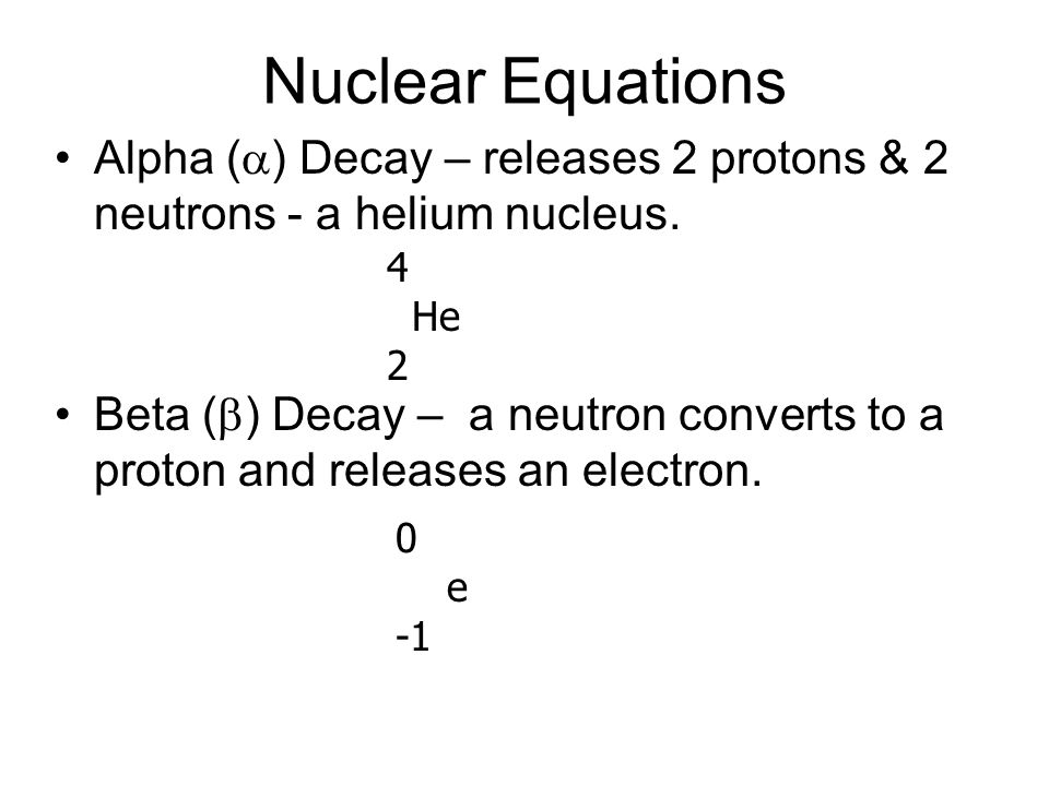 Nuclear Equations Alpha (a) Decay – releases 2 protons & 2 neutrons - a helium nucleus.