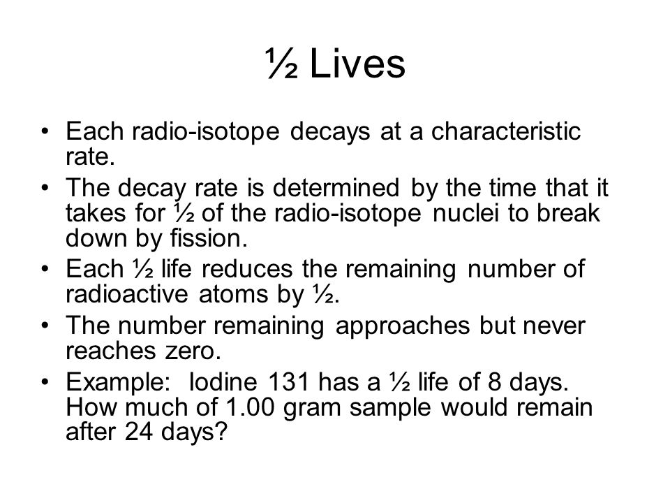 ½ Lives Each radio-isotope decays at a characteristic rate.