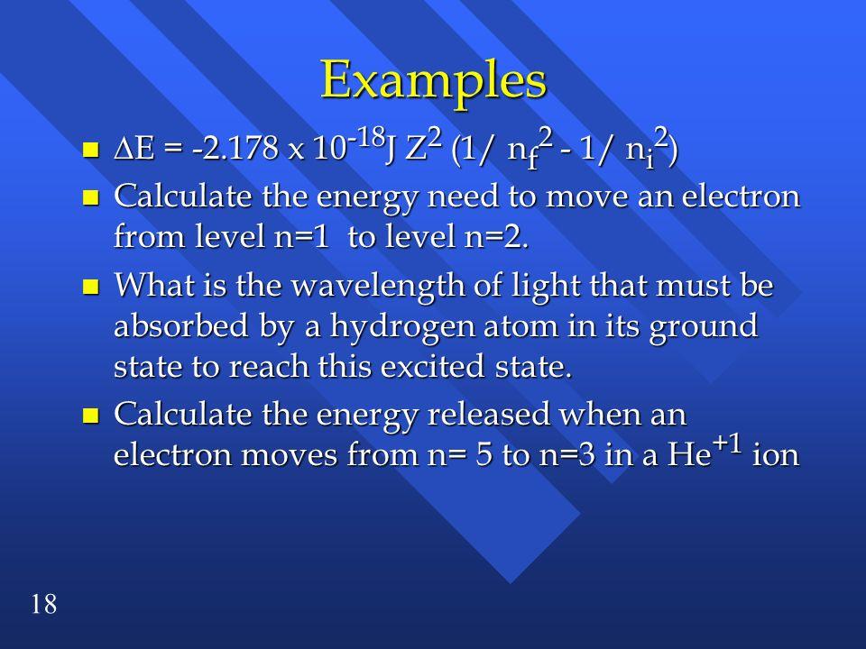 Examples E = -2.178 x 10-18J Z2 (1/ nf2 - 1/ ni2)