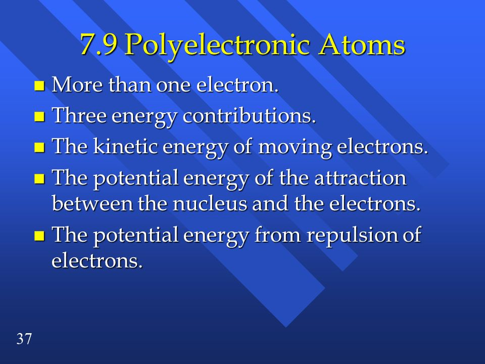 7.9 Polyelectronic Atoms More than one electron.