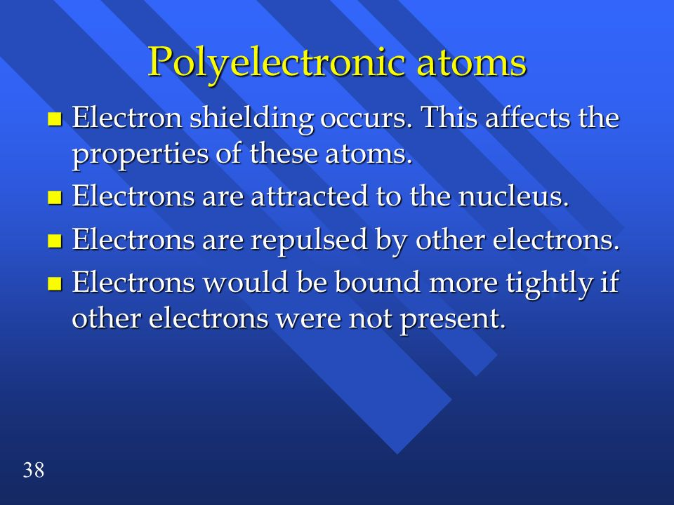 Polyelectronic atoms Electron shielding occurs. This affects the properties of these atoms. Electrons are attracted to the nucleus.
