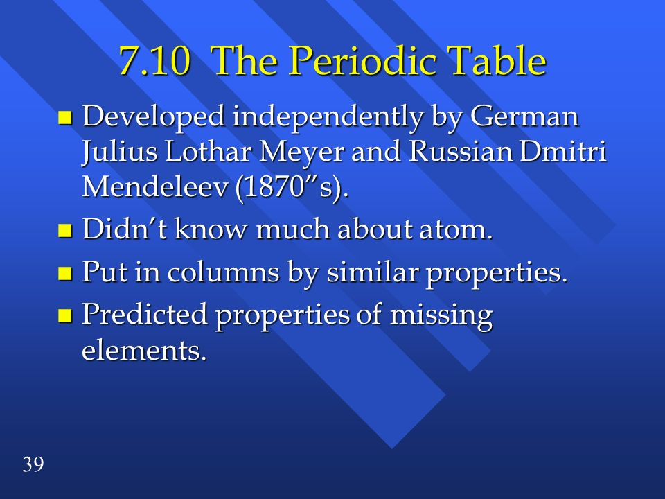 7.10 The Periodic Table Developed independently by German Julius Lothar Meyer and Russian Dmitri Mendeleev (1870 s).