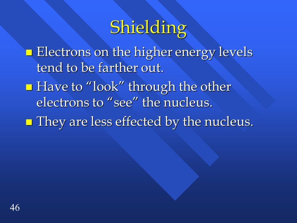 Shielding Electrons on the higher energy levels tend to be farther out. Have to look through the other electrons to see the nucleus.