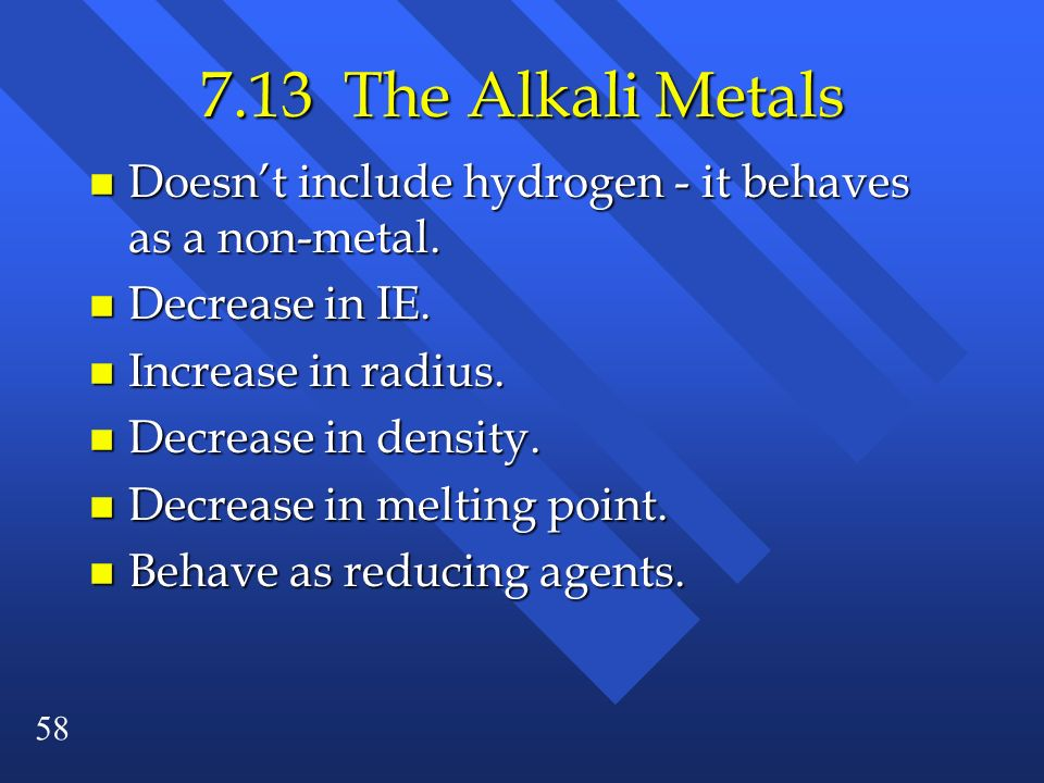 7.13 The Alkali Metals Doesn't include hydrogen - it behaves as a non-metal. Decrease in IE. Increase in radius.