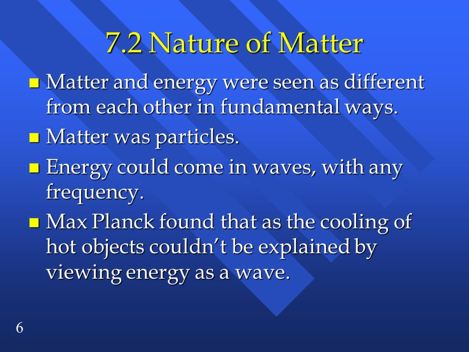 7.2 Nature of Matter Matter and energy were seen as different from each other in fundamental ways. Matter was particles.