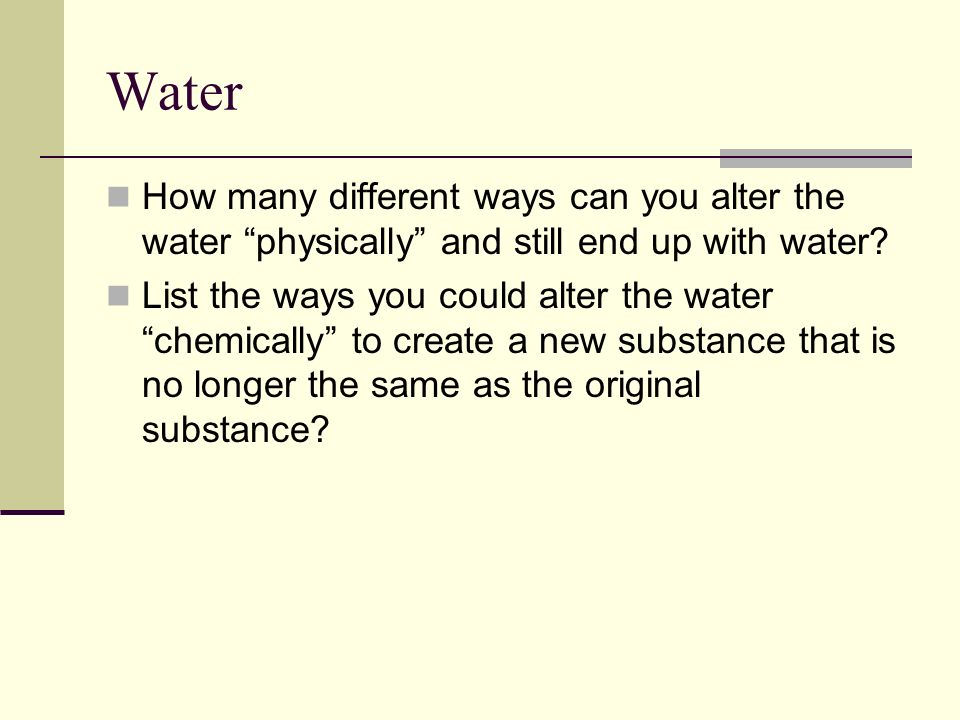 Water How many different ways can you alter the water physically and still end up with water