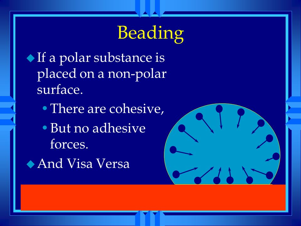 Beading If a polar substance is placed on a non-polar surface.