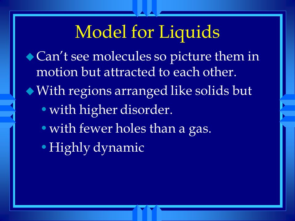 Model for Liquids Can't see molecules so picture them in motion but attracted to each other. With regions arranged like solids but.