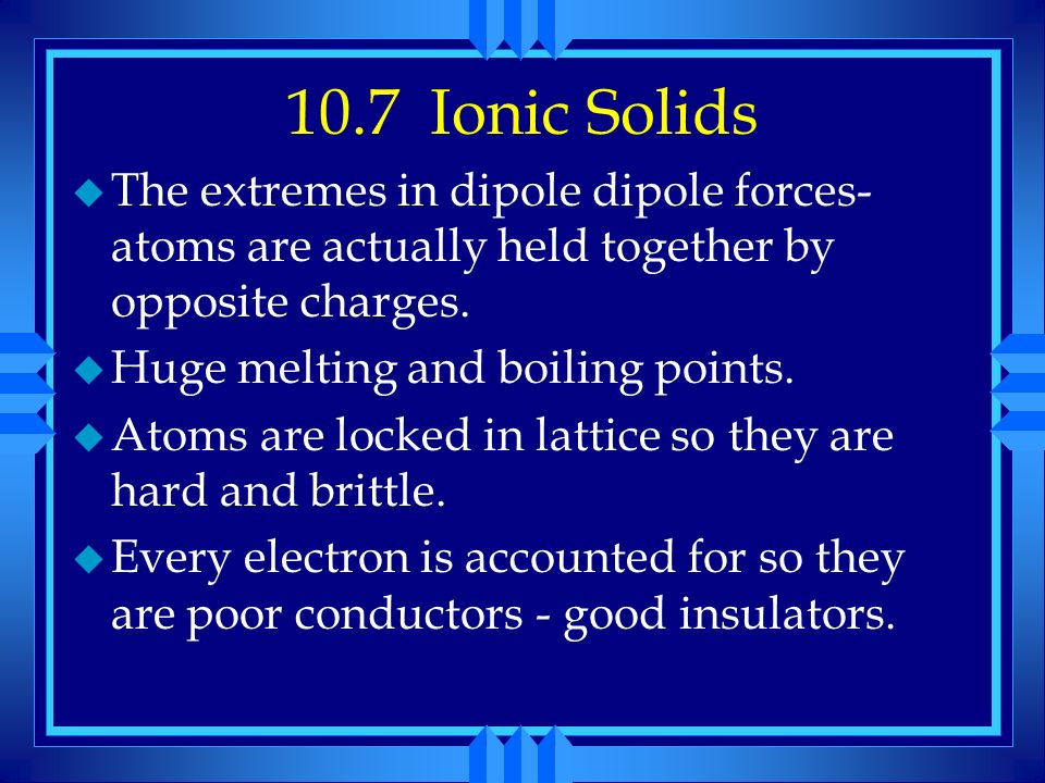 10.7 Ionic Solids The extremes in dipole dipole forces-atoms are actually held together by opposite charges.