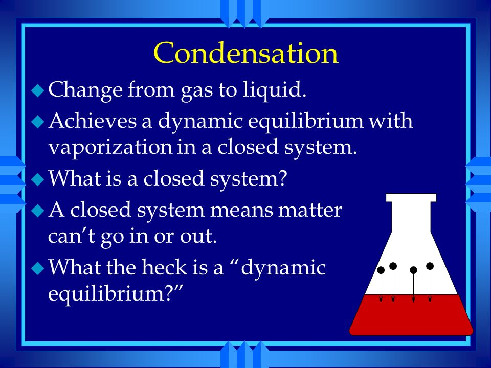 Condensation Change from gas to liquid.