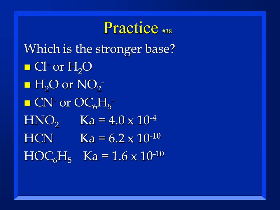 Practice #38 Which is the stronger base Cl- or H2O H2O or NO2-