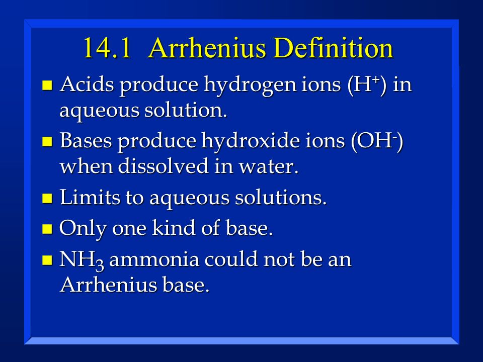 14.1 Arrhenius Definition Acids produce hydrogen ions (H+) in aqueous solution. Bases produce hydroxide ions (OH-) when dissolved in water.