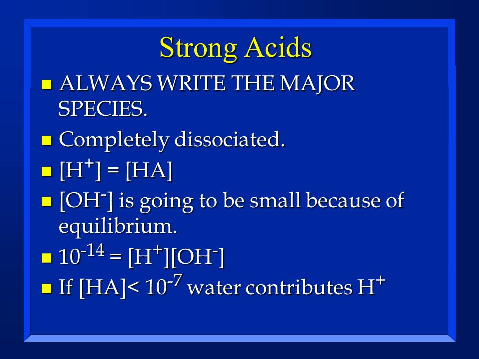 Strong Acids ALWAYS WRITE THE MAJOR SPECIES. Completely dissociated.