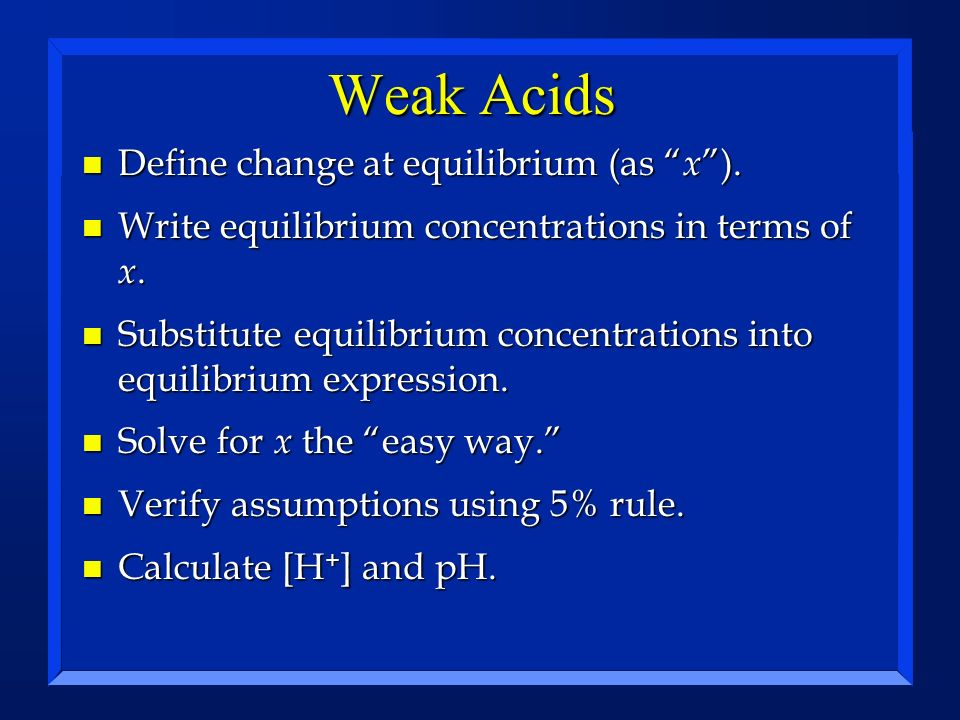 Weak Acids Define change at equilibrium (as x ).