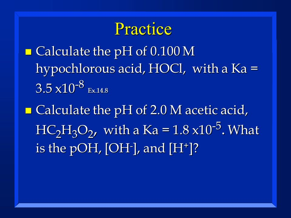 Practice Calculate the pH of M hypochlorous acid, HOCl, with a Ka = 3.5 x10-8 Ex