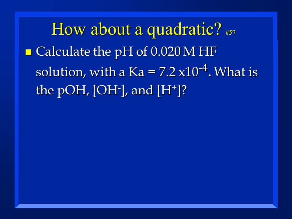 How about a quadratic. #57 Calculate the pH of 0.020 M HF solution, with a Ka = 7.2 x10-4.
