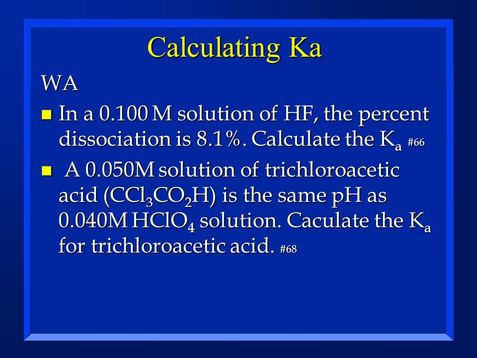 Calculating Ka WA. In a 0.100 M solution of HF, the percent dissociation is 8.1%. Calculate the Ka #66.
