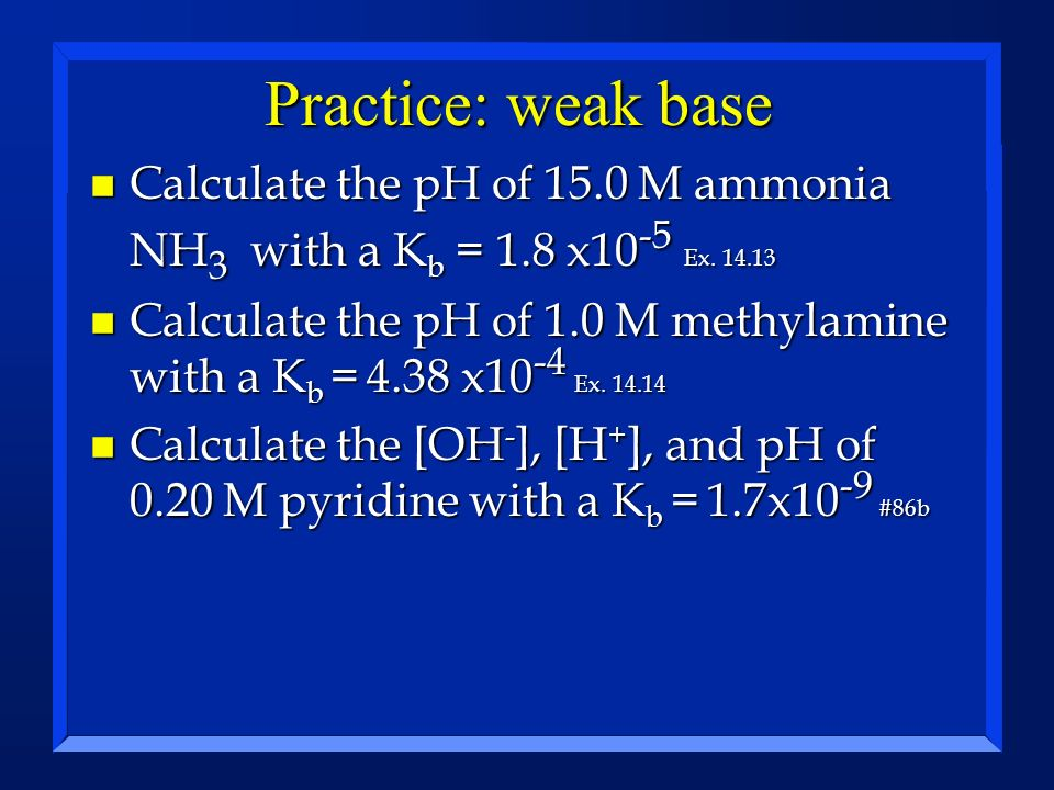 Practice: weak base Calculate the pH of 15.0 M ammonia NH3 with a Kb = 1.8 x10-5 Ex. 14.13.