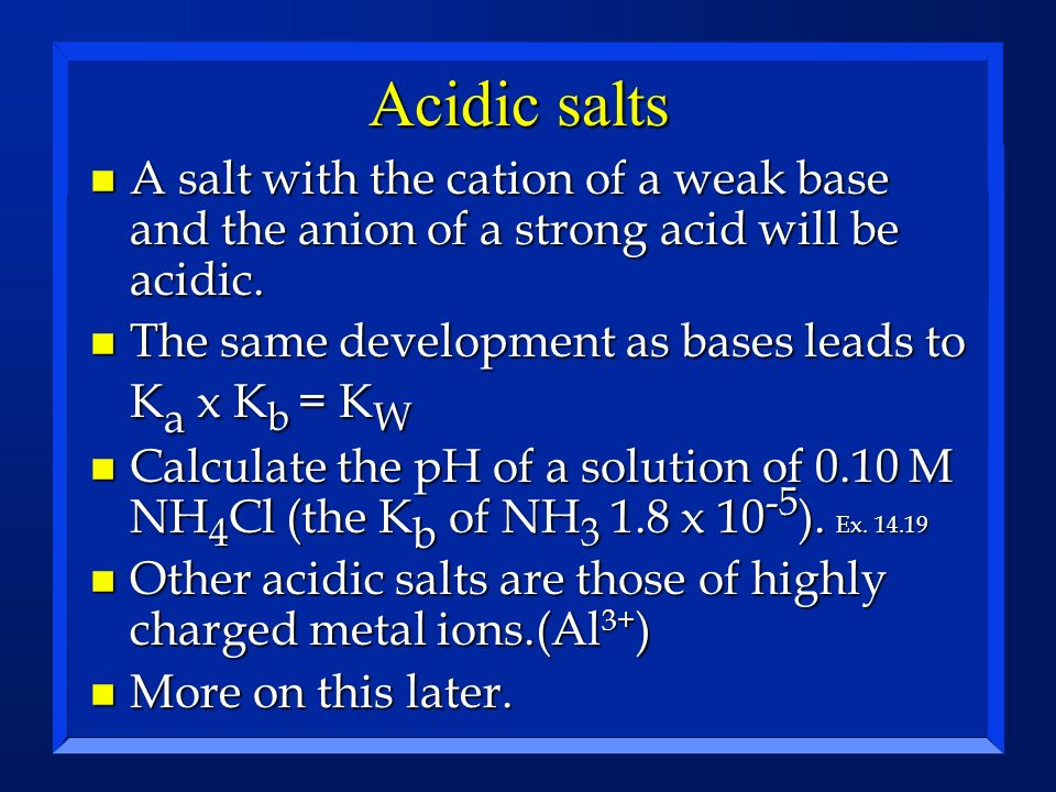 Acidic salts A salt with the cation of a weak base and the anion of a strong acid will be acidic.