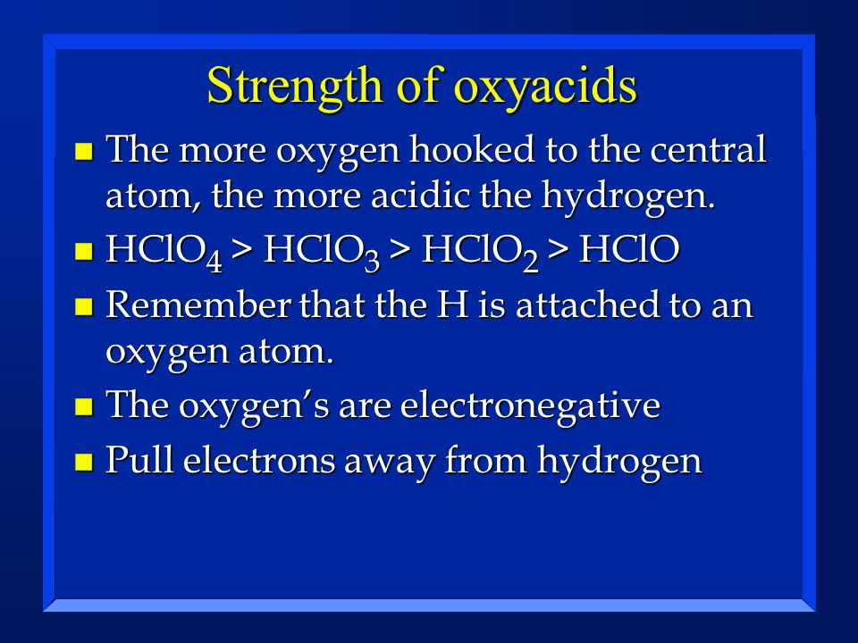 Strength of oxyacids The more oxygen hooked to the central atom, the more acidic the hydrogen. HClO4 > HClO3 > HClO2 > HClO.