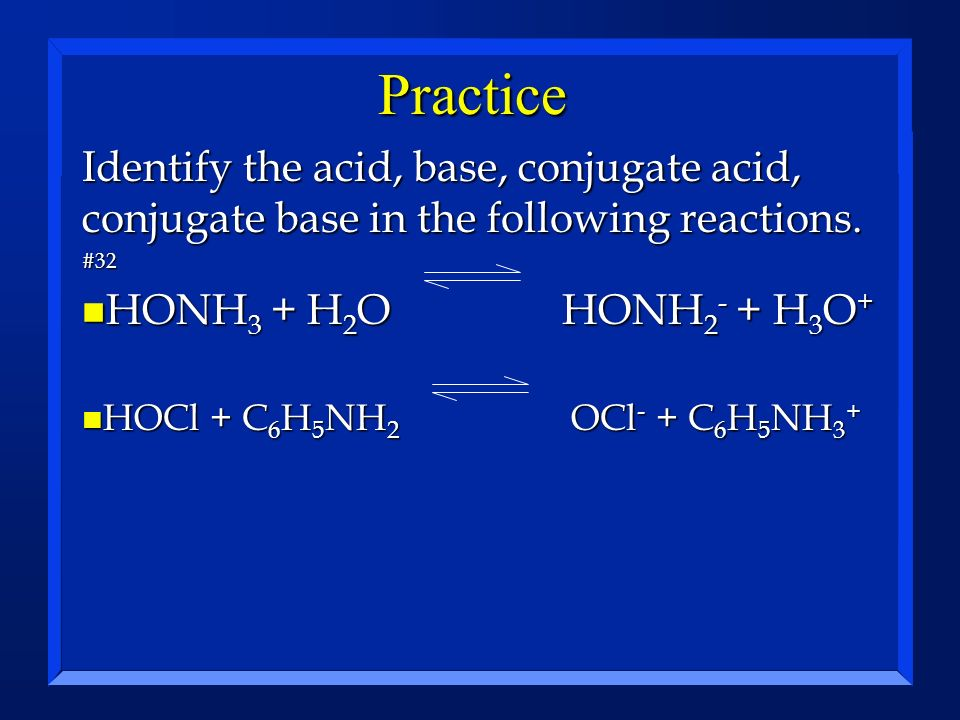 Practice Identify the acid, base, conjugate acid, conjugate base in the following reactions. #32. HONH3 + H2O HONH2- + H3O+