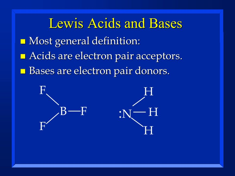 Lewis Acids and Bases :N F H B F H F H Most general definition: