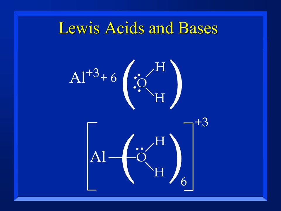 Lewis Acids and Bases ( ) H Al+3 + 6 O H +3 ( ) 6 H Al O H
