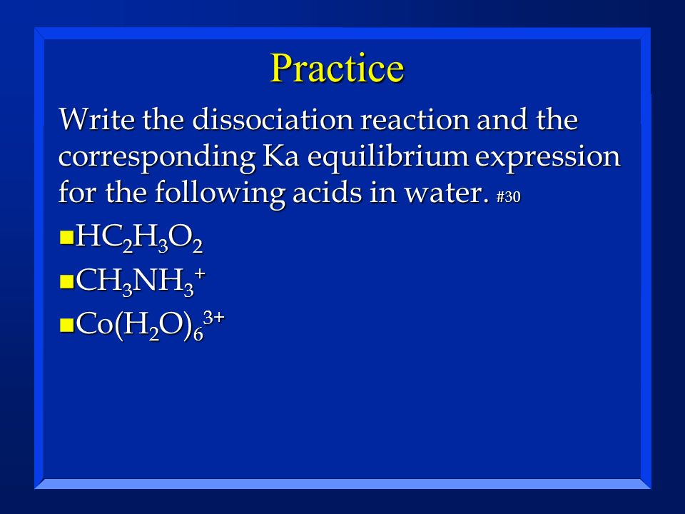 Practice Write the dissociation reaction and the corresponding Ka equilibrium expression for the following acids in water. #30.