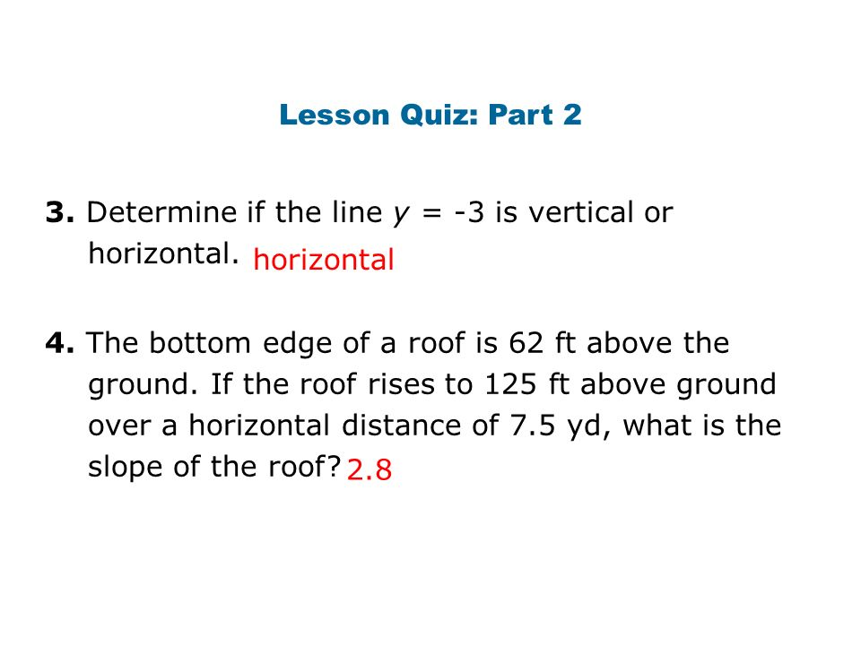 Lesson Quiz: Part 2 3. Determine if the line y = -3 is vertical or horizontal. horizontal.