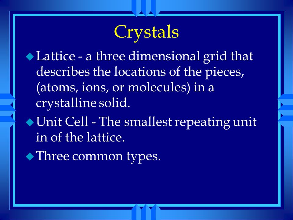 Crystals Lattice - a three dimensional grid that describes the locations of the pieces, (atoms, ions, or molecules) in a crystalline solid.