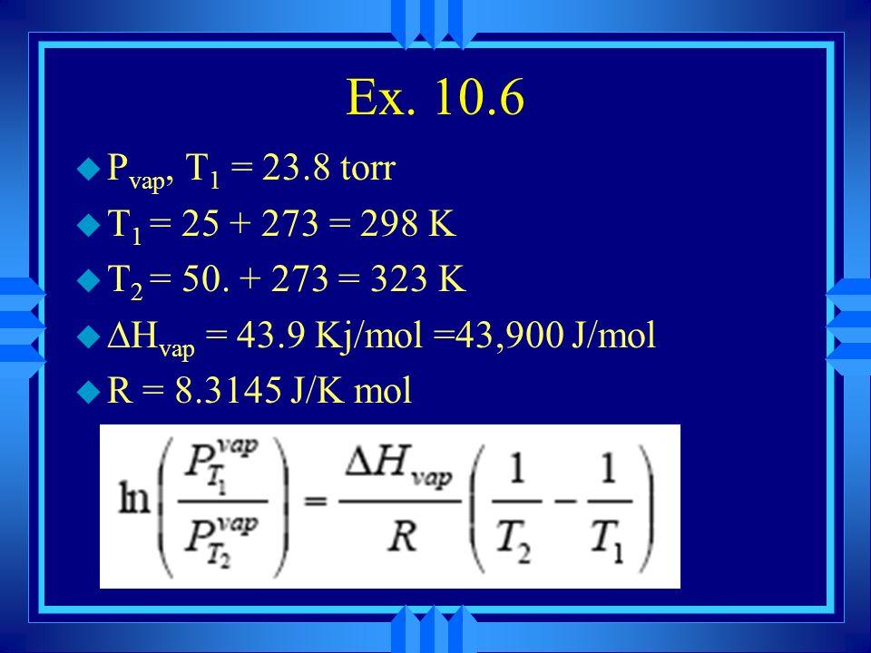 Ex. 10.6Pvap, T1 = 23.8 torr. T1 = 25 + 273 = 298 K. T2 = 50. + 273 = 323 K. Hvap = 43.9 Kj/mol =43,900 J/mol.