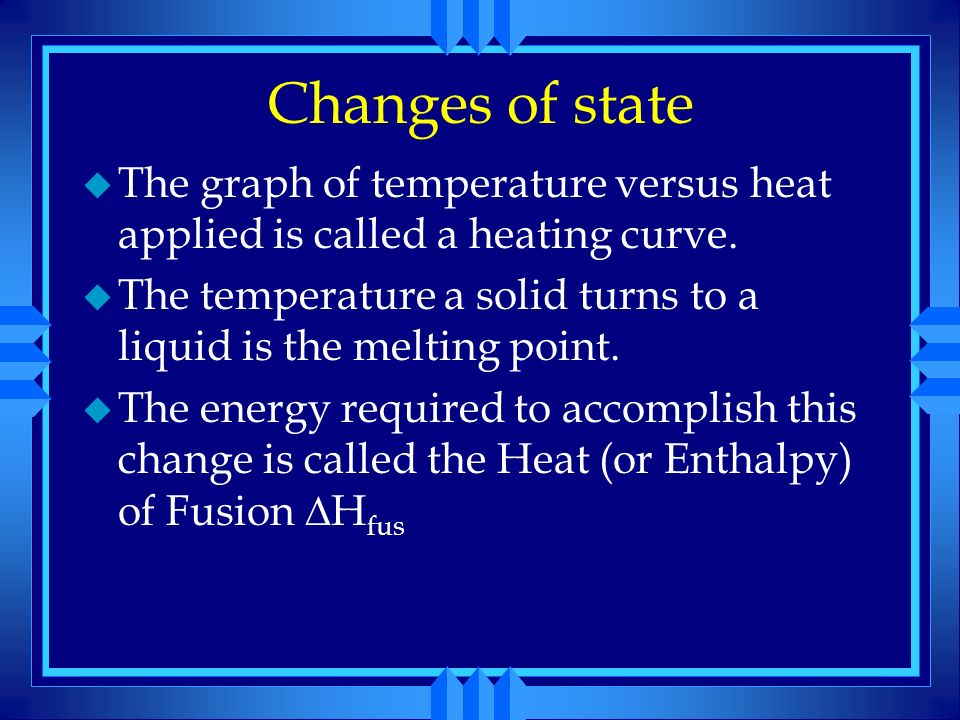 Changes of state The graph of temperature versus heat applied is called a heating curve.