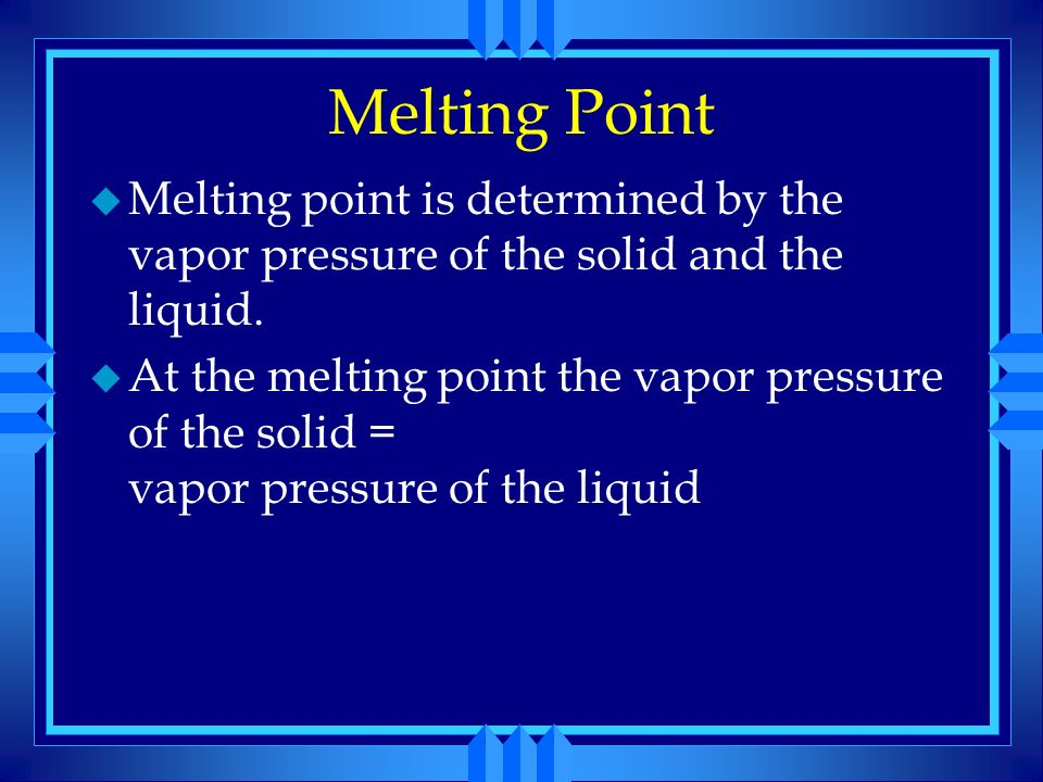 Melting Point Melting point is determined by the vapor pressure of the solid and the liquid.