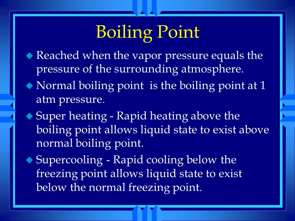 Boiling Point Reached when the vapor pressure equals the pressure of the surrounding atmosphere.