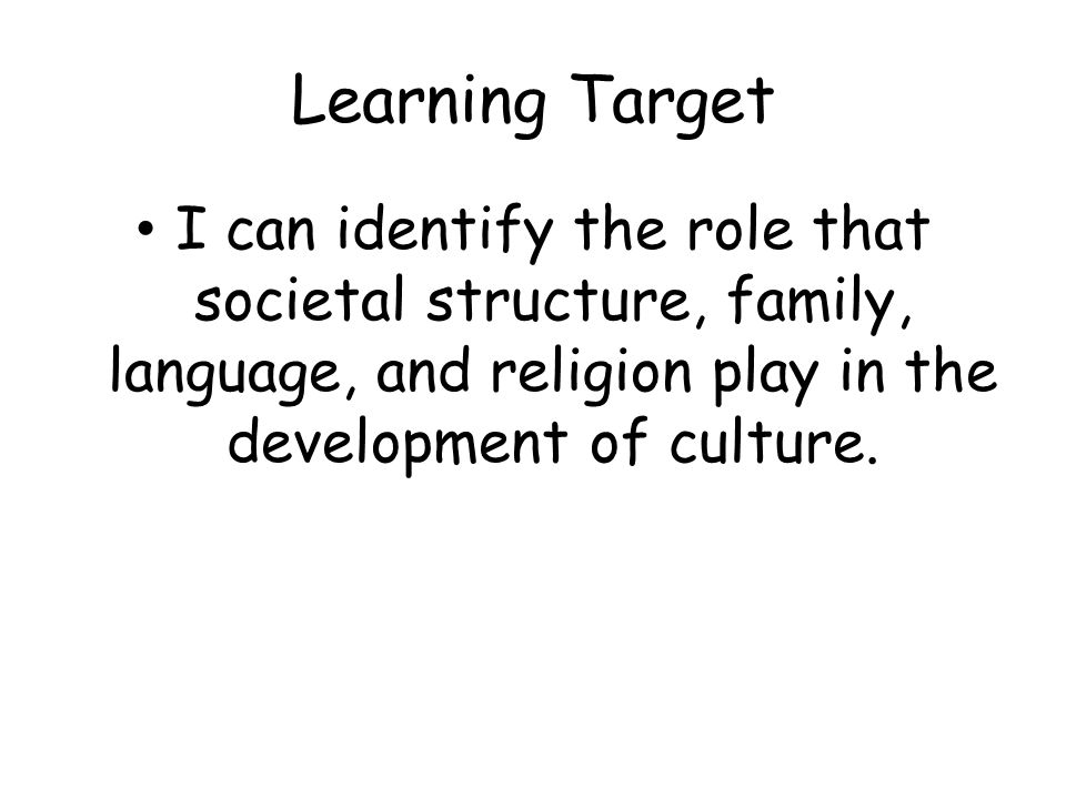 Learning Target I can identify the role that societal structure, family, language, and religion play in the development of culture.