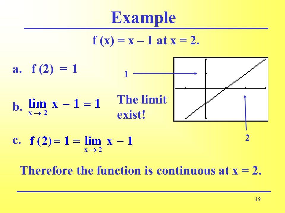Example f (x) = x – 1 at x = 2. f (2) = a. 1 b. The limit exist! c.