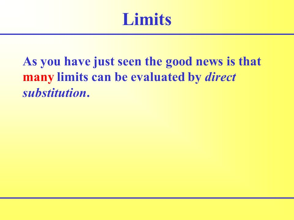 Limits As you have just seen the good news is that many limits can be evaluated by direct substitution.