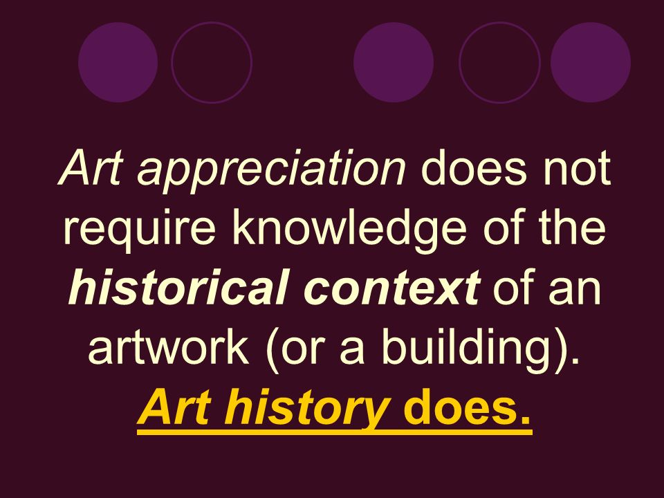 Art appreciation does not require knowledge of the historical context of an artwork (or a building).