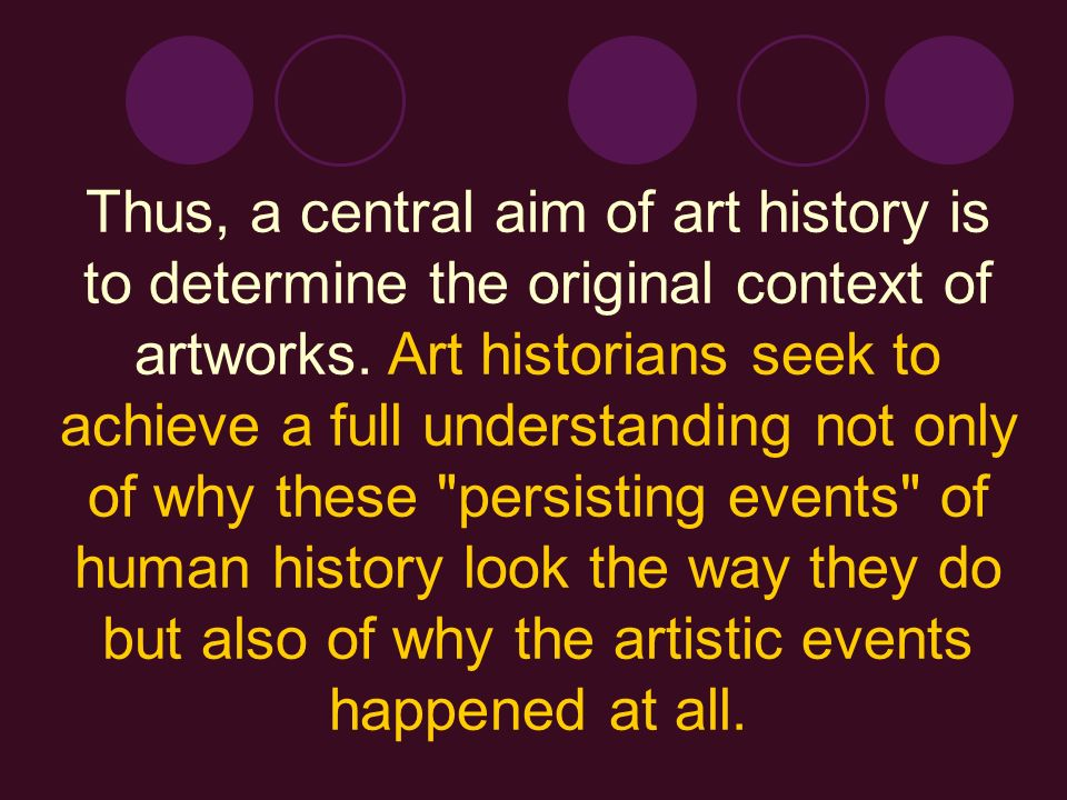 Thus, a central aim of art history is to determine the original context of artworks.