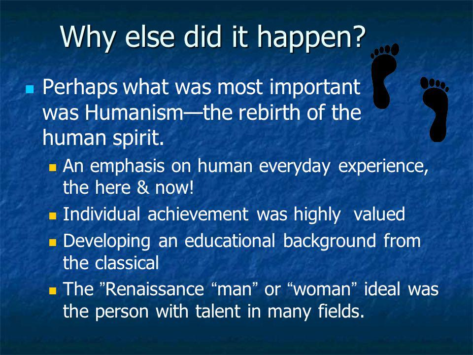 Why else did it happen Perhaps what was most important was Humanism—the rebirth of the human spirit.