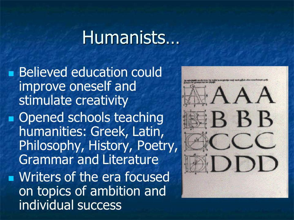 Humanists… Believed education could improve oneself and stimulate creativity.