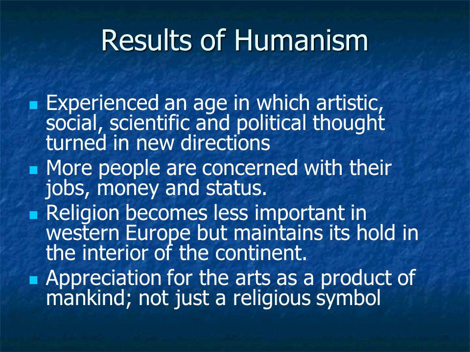 Results of Humanism Experienced an age in which artistic, social, scientific and political thought turned in new directions.