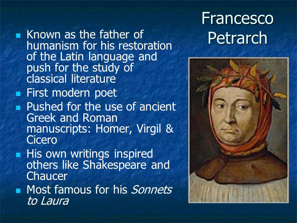 Francesco Petrarch Known as the father of humanism for his restoration of the Latin language and push for the study of classical literature.