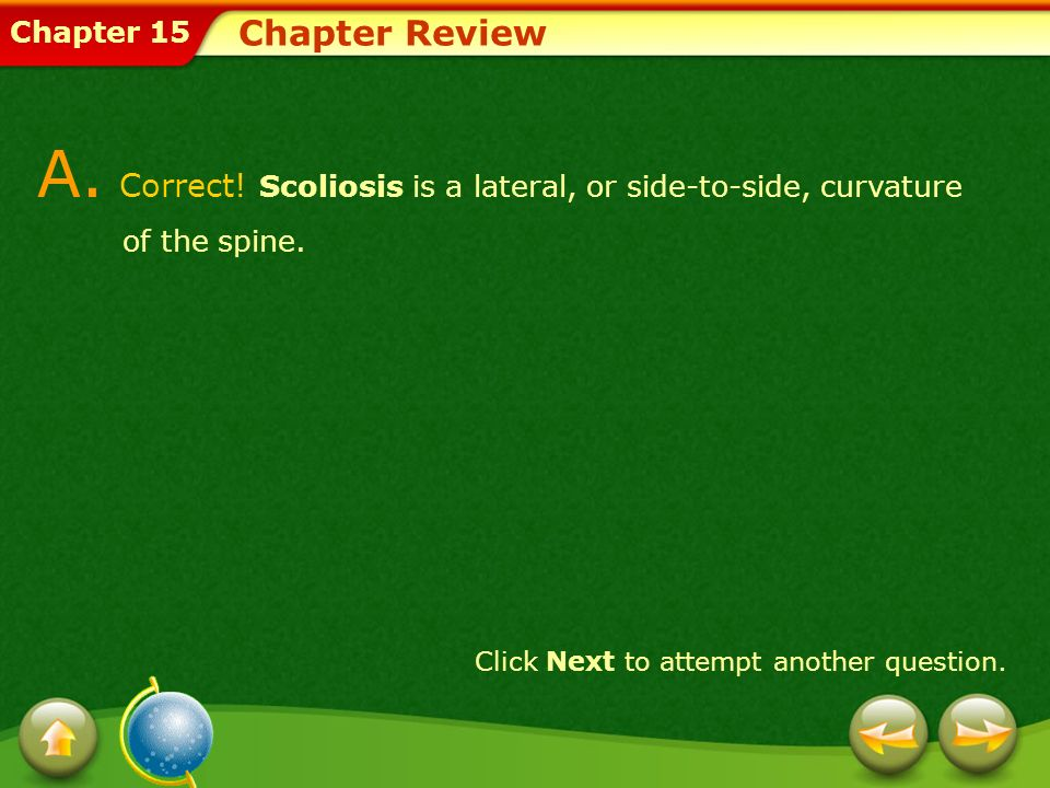 Chapter Review A. Correct. Scoliosis is a lateral, or side-to-side, curvature of the spine.