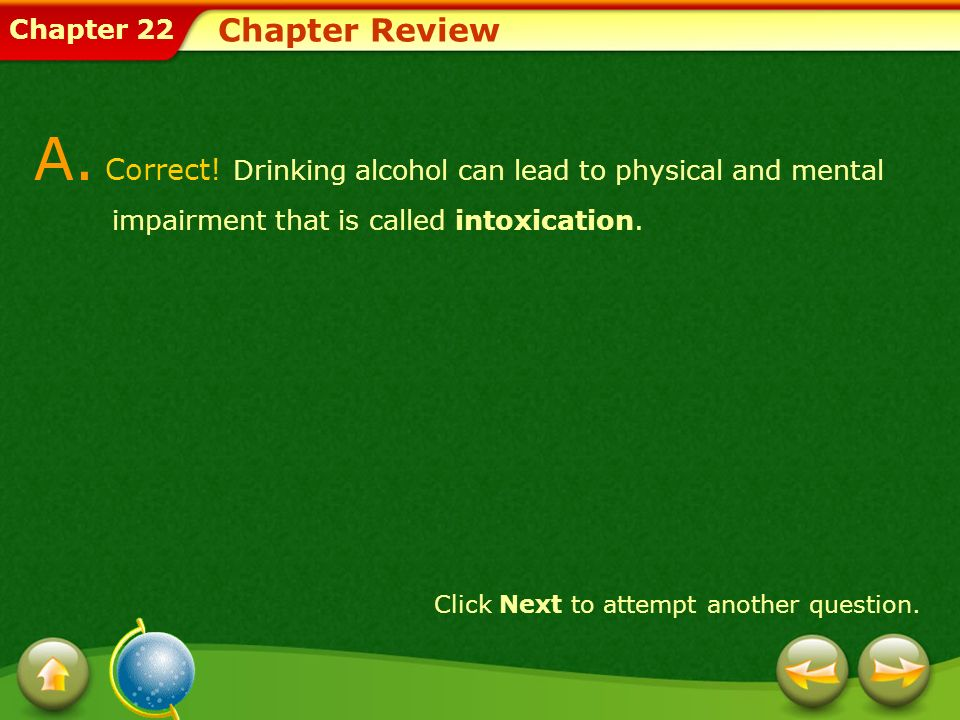 Chapter Review A. Correct! Drinking alcohol can lead to physical and mental impairment that is called intoxication.