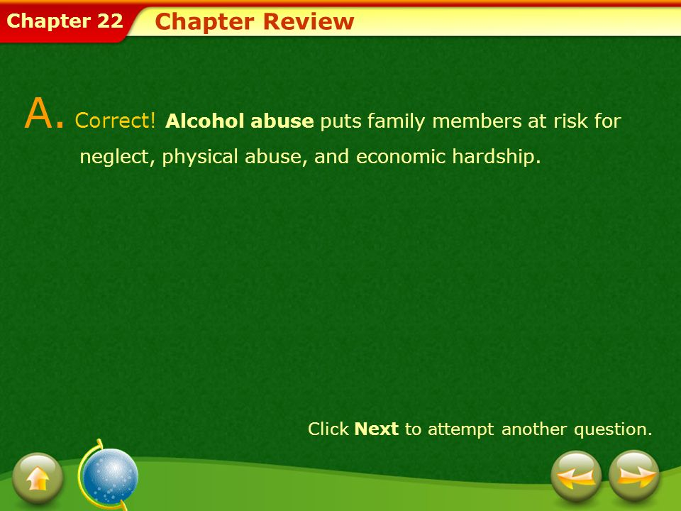 Chapter Review A. Correct! Alcohol abuse puts family members at risk for neglect, physical abuse, and economic hardship.