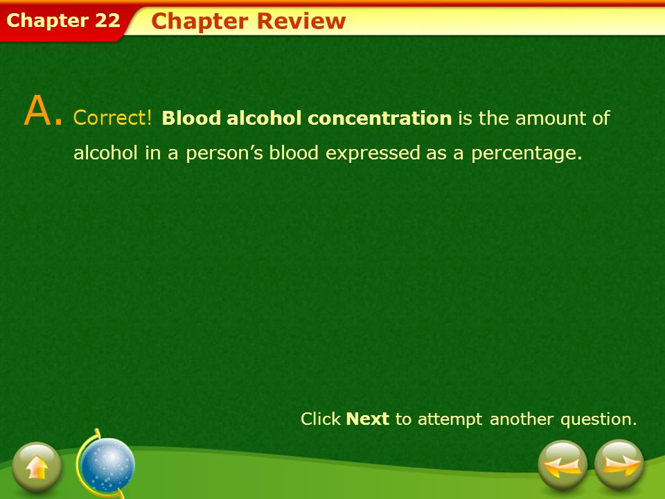 Chapter Review A. Correct! Blood alcohol concentration is the amount of alcohol in a person's blood expressed as a percentage.